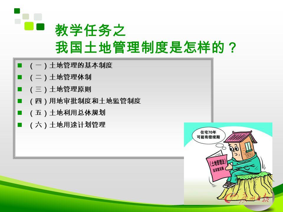 教学任务之 我国土地管理制度是怎样的? (一)土地管理的基本制度 (二)土地管理体制 (三)土地管理原则 (四)用地审批制度和土地监管制度 (五)土地利用总体规划 (六)土地用途计划管理