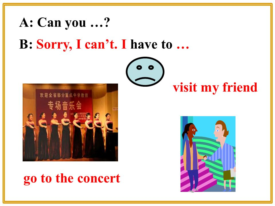 visit my friend A: Can you … B: Sorry, I can't. I have to … go to the concert