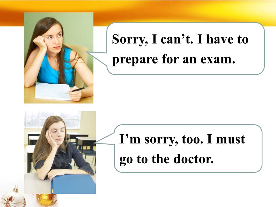 Sorry, I can't. I have to prepare for an exam. I'm sorry, too. I must go to the doctor.