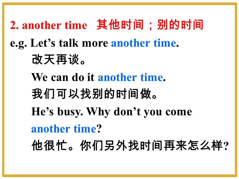 e.g. Let's talk more another time. 改天再谈。 We can do it another time.