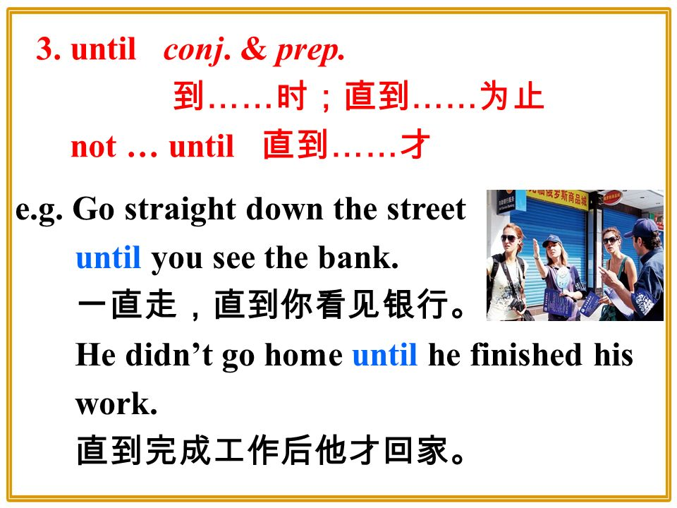 3. until conj. & prep. 到 …… 时;直到 …… 为止 not … until 直到 …… 才 e.g.