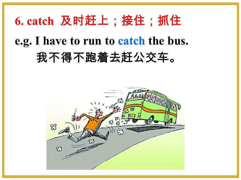 e.g. I have to run to catch the bus. 我不得不跑着去赶公交车。 6. catch 及时赶上;接住;抓住