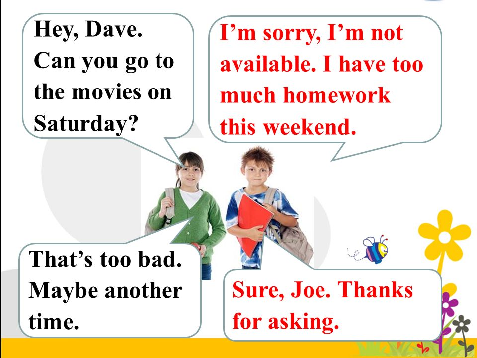 Hey, Dave. Can you go to the movies on Saturday. I'm sorry, I'm not available.