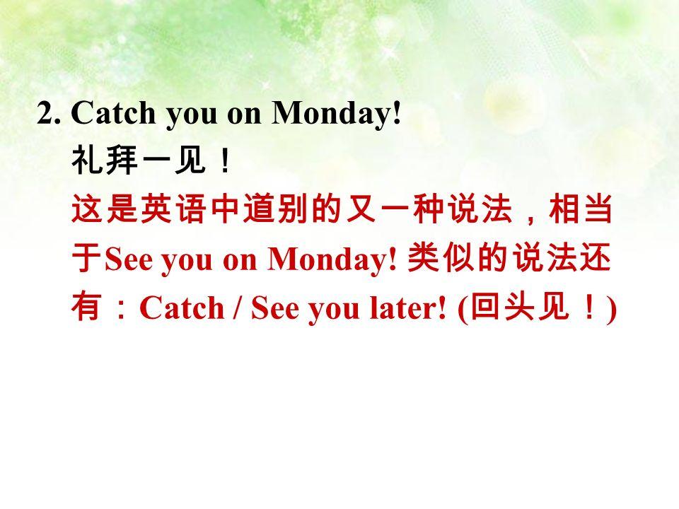 2. Catch you on Monday. 礼拜一见! 这是英语中道别的又一种说法,相当 于 See you on Monday.