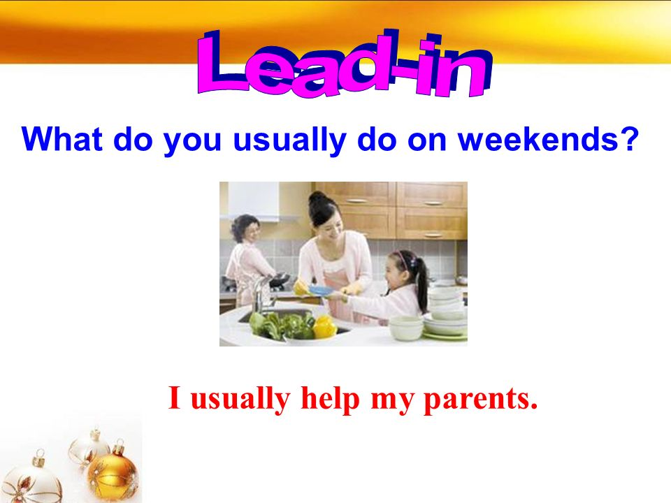 What do you usually do on weekends I usually help my parents.