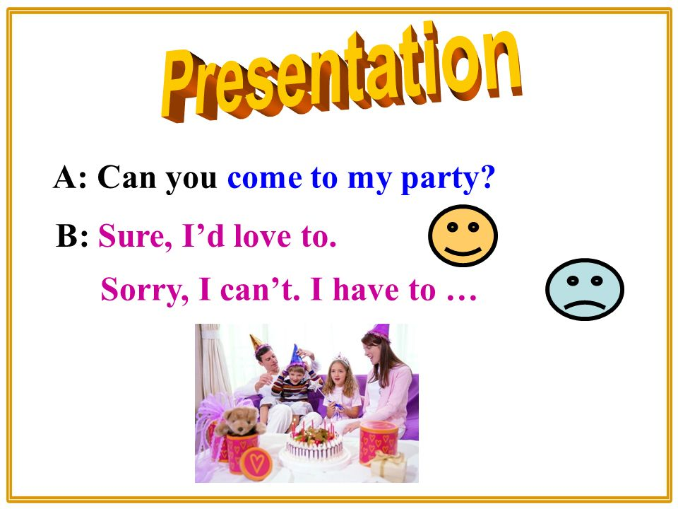 A: Can you come to my party B: Sure, I'd love to. Sorry, I can't. I have to …
