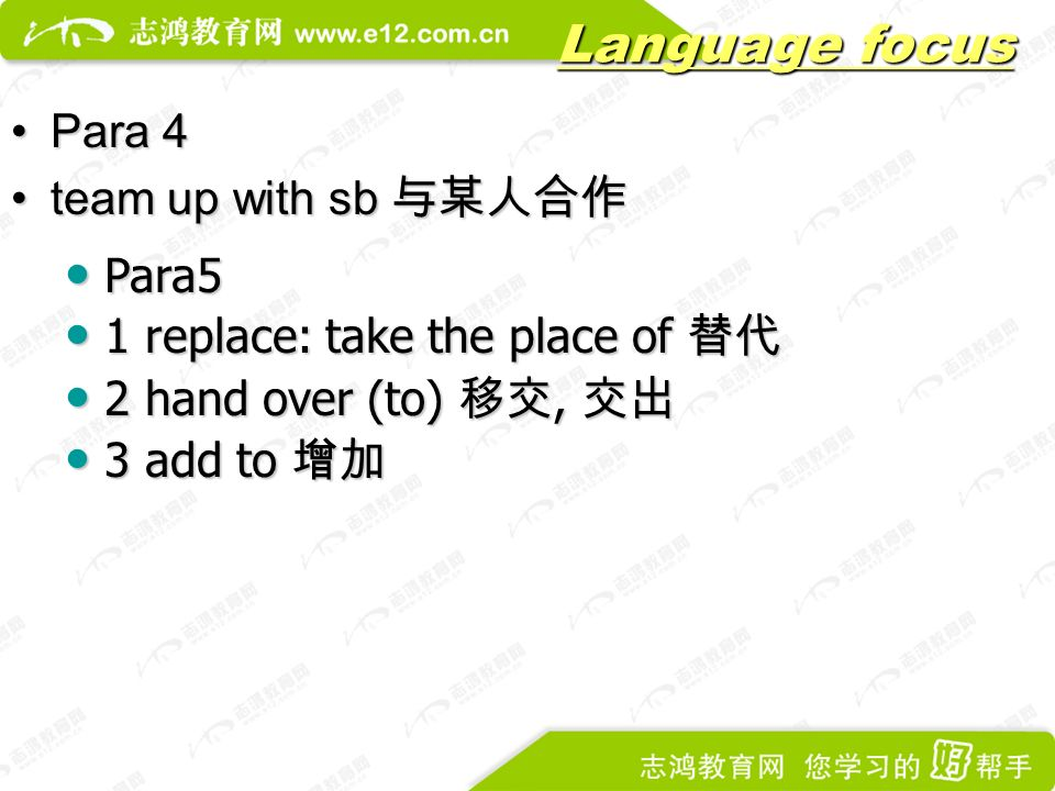 Language focus Para 4Para 4 team up with sb 与某人合作team up with sb 与某人合作 Para5 Para5 1 replace: take the place of 替代 1 replace: take the place of 替代 2 hand over (to) 移交, 交出 2 hand over (to) 移交, 交出 3 add to 增加 3 add to 增加
