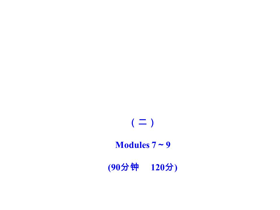 (二) Modules 7 ~ 9 (90 分钟 120 分 )