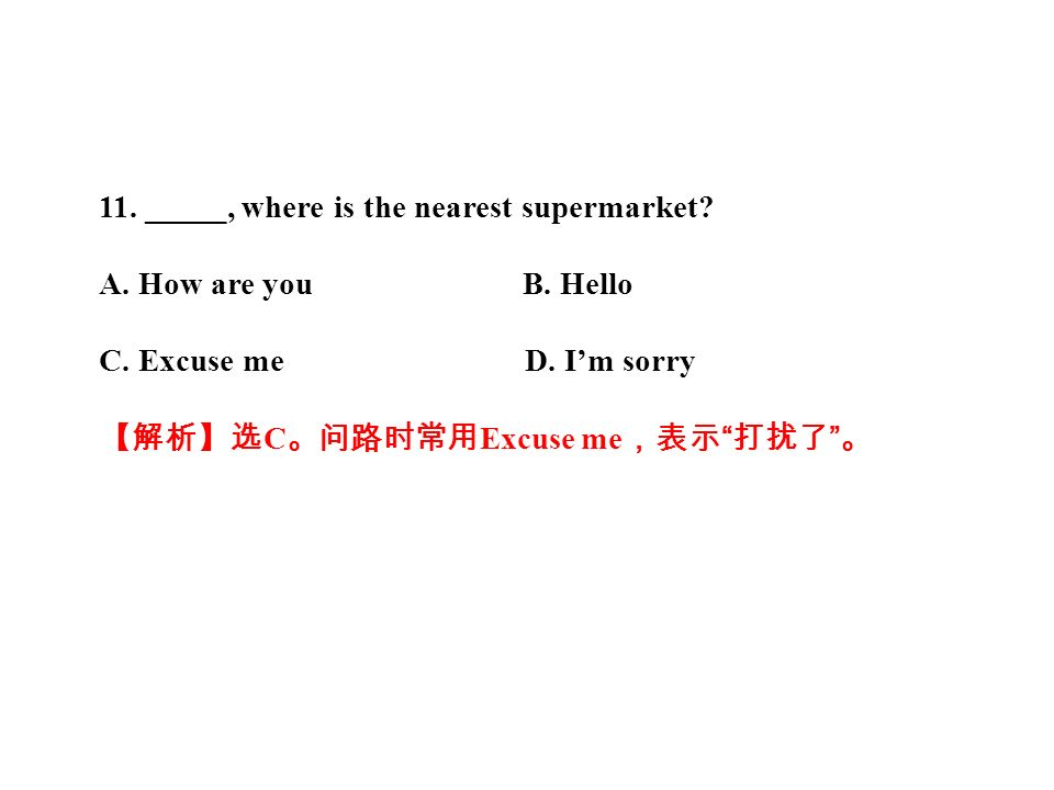 11. _____, where is the nearest supermarket. A. How are you B.