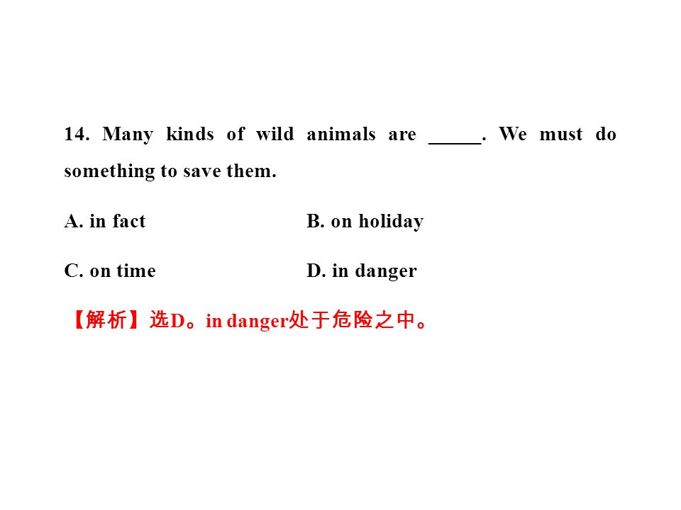 14. Many kinds of wild animals are _____. We must do something to save them.