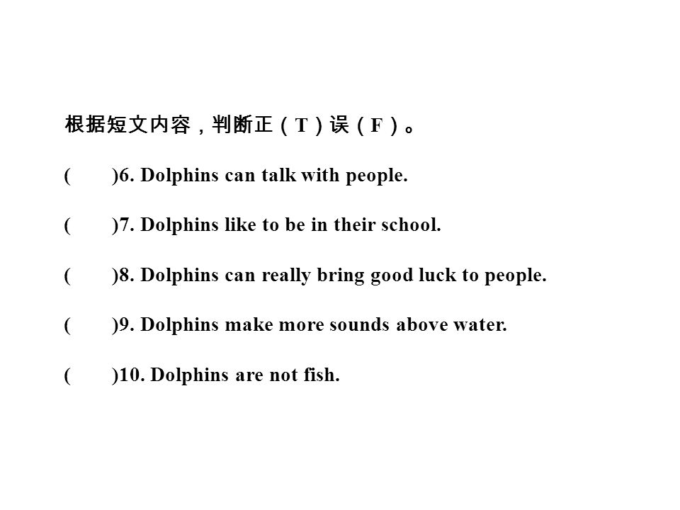 根据短文内容,判断正( T )误( F )。 ( )6. Dolphins can talk with people.