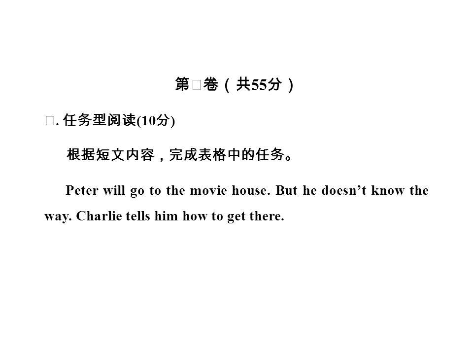 第Ⅱ卷(共 55 分) Ⅴ. 任务型阅读 (10 分 ) 根据短文内容,完成表格中的任务。 Peter will go to the movie house.