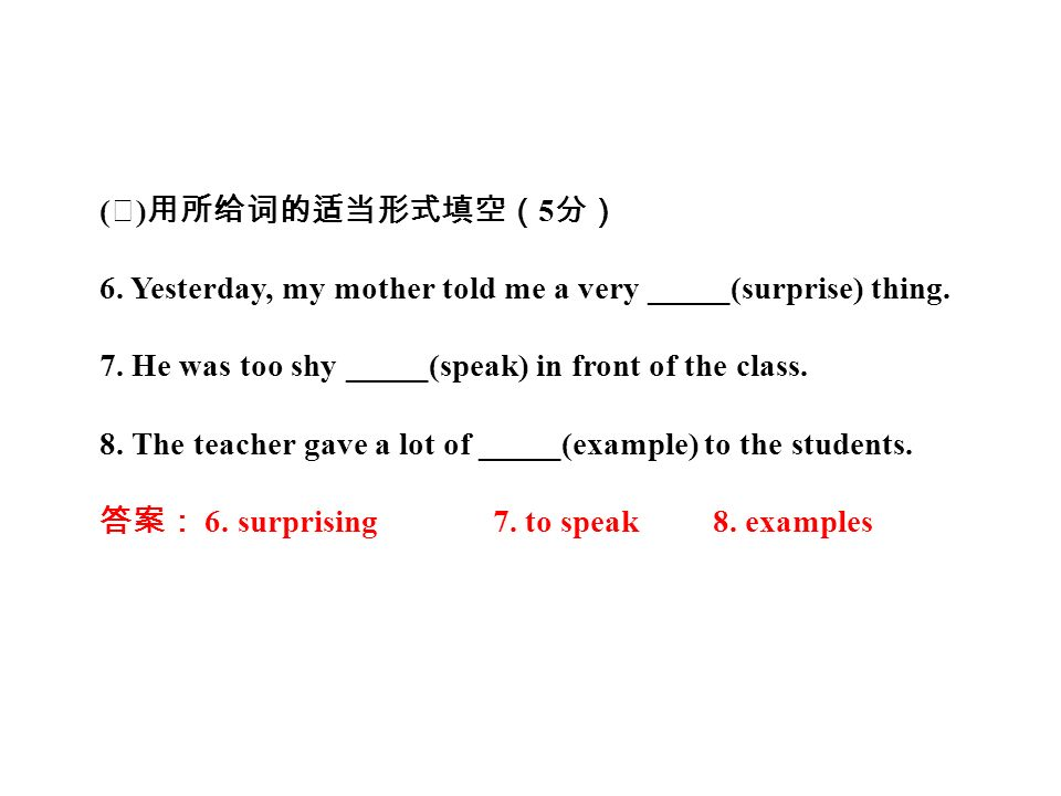 ( Ⅱ ) 用所给词的适当形式填空( 5 分) 6. Yesterday, my mother told me a very _____(surprise) thing.