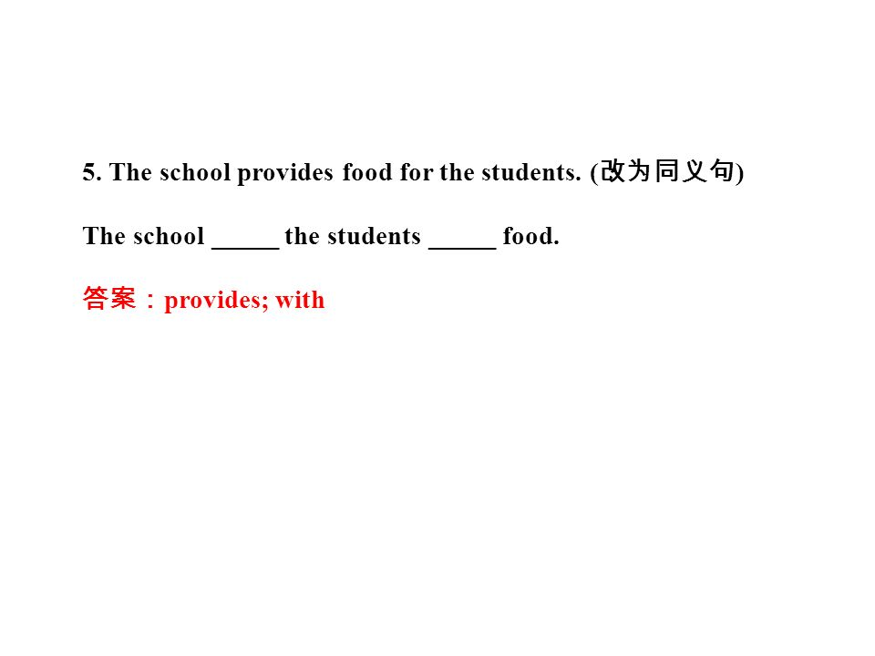 5. The school provides food for the students. ( 改为同义句 ) The school _____ the students _____ food.