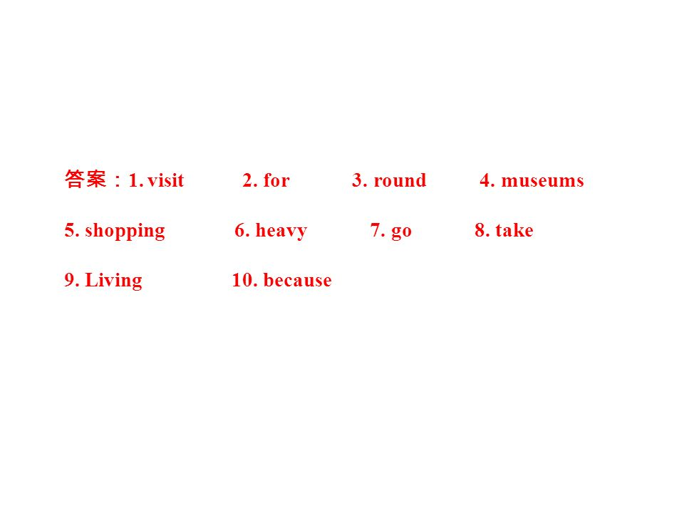 答案: 1. visit 2. for 3. round 4. museums 5. shopping 6. heavy 7. go 8. take 9. Living 10. because