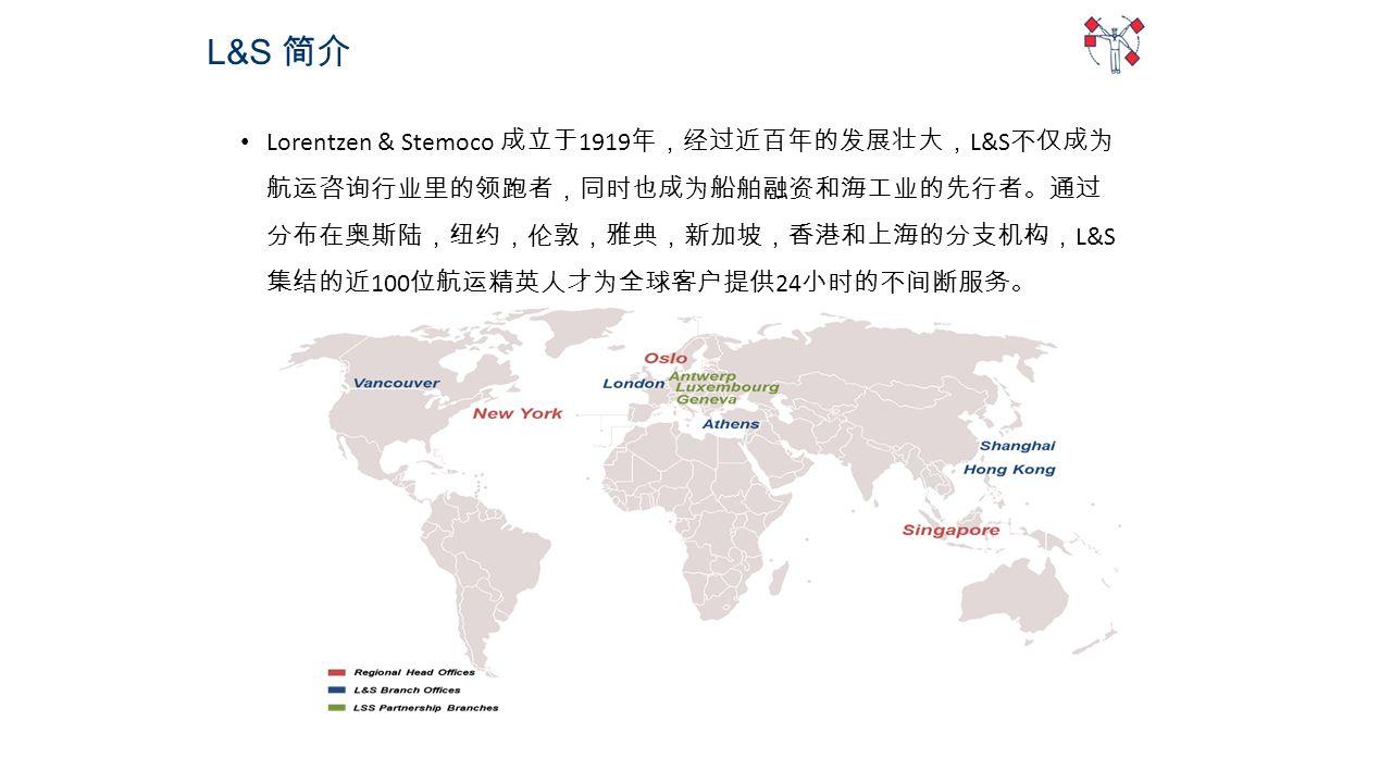 Lorentzen & Stemoco 成立于 1919 年,经过近百年的发展壮大, L&S 不仅成为 航运咨询行业里的领跑者,同时也成为船舶融资和海工业的先行者。通过 分布在奥斯陆,纽约,伦敦,雅典,新加坡,香港和上海的分支机构, L&S 集结的近 100 位航运精英人才为全球客户提供 24 小时的不间断服务。 L&S 简介