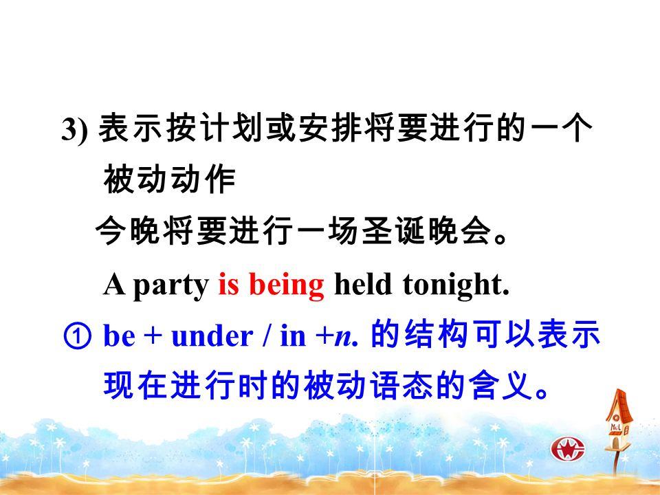 3) 表示按计划或安排将要进行的一个 被动动作 今晚将要进行一场圣诞晚会。 A party is being held tonight.