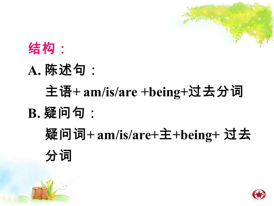 结构: A. 陈述句: 主语 + am/is/are +being+ 过去分词 B. 疑问句: 疑问词 + am/is/are+ 主 +being+ 过去 分词