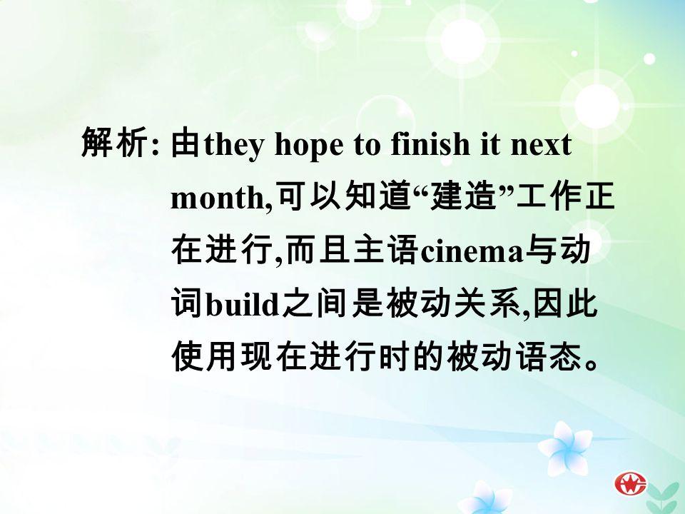 解析 : 由 they hope to finish it next month, 可以知道 建造 工作正 在进行, 而且主语 cinema 与动 词 build 之间是被动关系, 因此 使用现在进行时的被动语态。