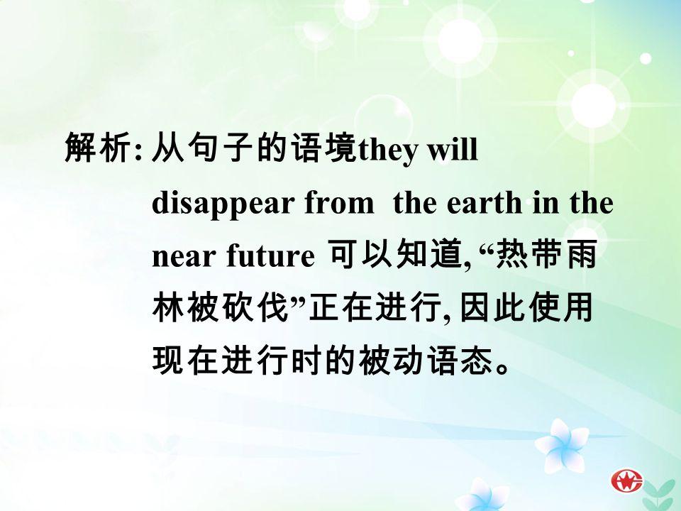 解析 : 从句子的语境 they will disappear from the earth in the near future 可以知道, 热带雨 林被砍伐 正在进行, 因此使用 现在进行时的被动语态。