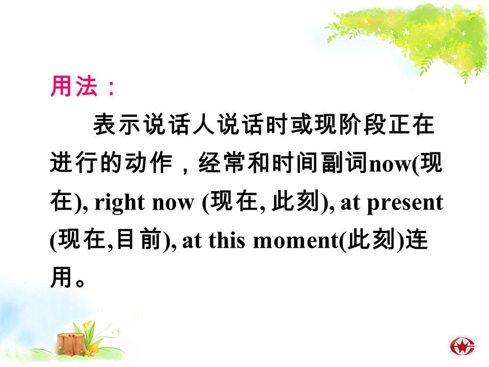 用法: 表示说话人说话时或现阶段正在 进行的动作,经常和时间副词 now( 现 在 ), right now ( 现在, 此刻 ), at present ( 现在, 目前 ), at this moment( 此刻 ) 连 用。