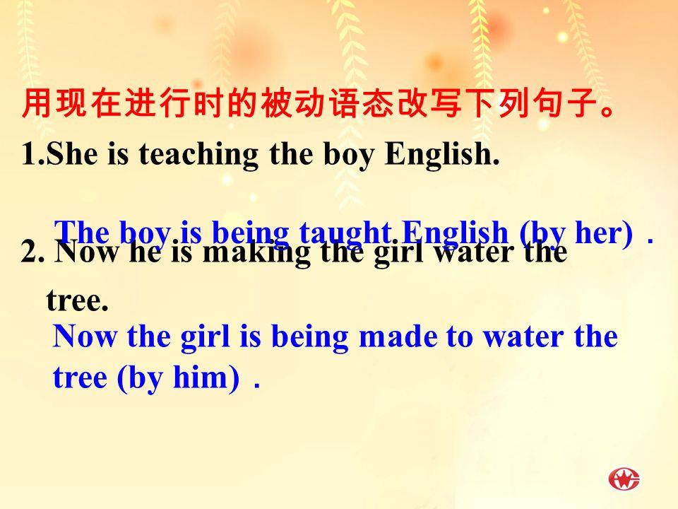 用现在进行时的被动语态改写下列句子。 1.She is teaching the boy English.