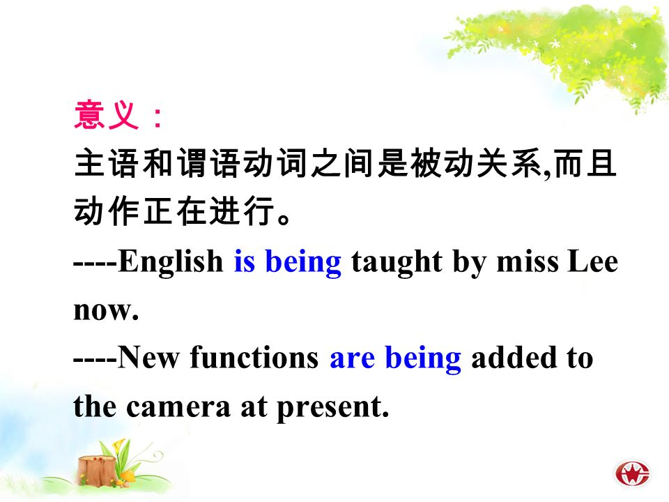 意义: 主语和谓语动词之间是被动关系, 而且 动作正在进行。 ----English is being taught by miss Lee now.