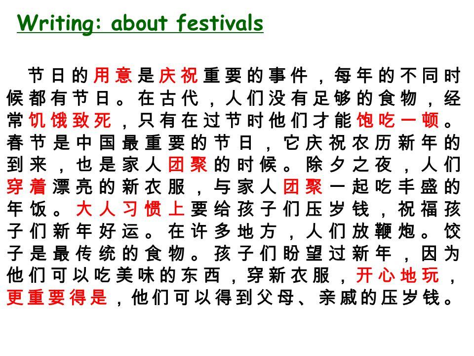 节日的用意是庆祝重要的事件,每年的不同时 候都有节日。在古代,人们没有足够的食物,经 常饥饿致死,只有在过节时他们才能饱吃一顿。 春节是中国最重要的节日,它庆祝农历新年的 到来,也是家人团聚的时候。除夕之夜,人们 穿着漂亮的新衣服,与家人团聚一起吃丰盛的 年饭。大人习惯上要给孩子们压岁钱,祝福孩 子们新年好运。在许多地方,人们放鞭炮。饺 子是最传统的食物。孩子们盼望过新年,因为 他们可以吃美味的东西,穿新衣服,开心地玩, 更重要得是,他们可以得到父母、亲戚的压岁钱。 Writing: about festivals
