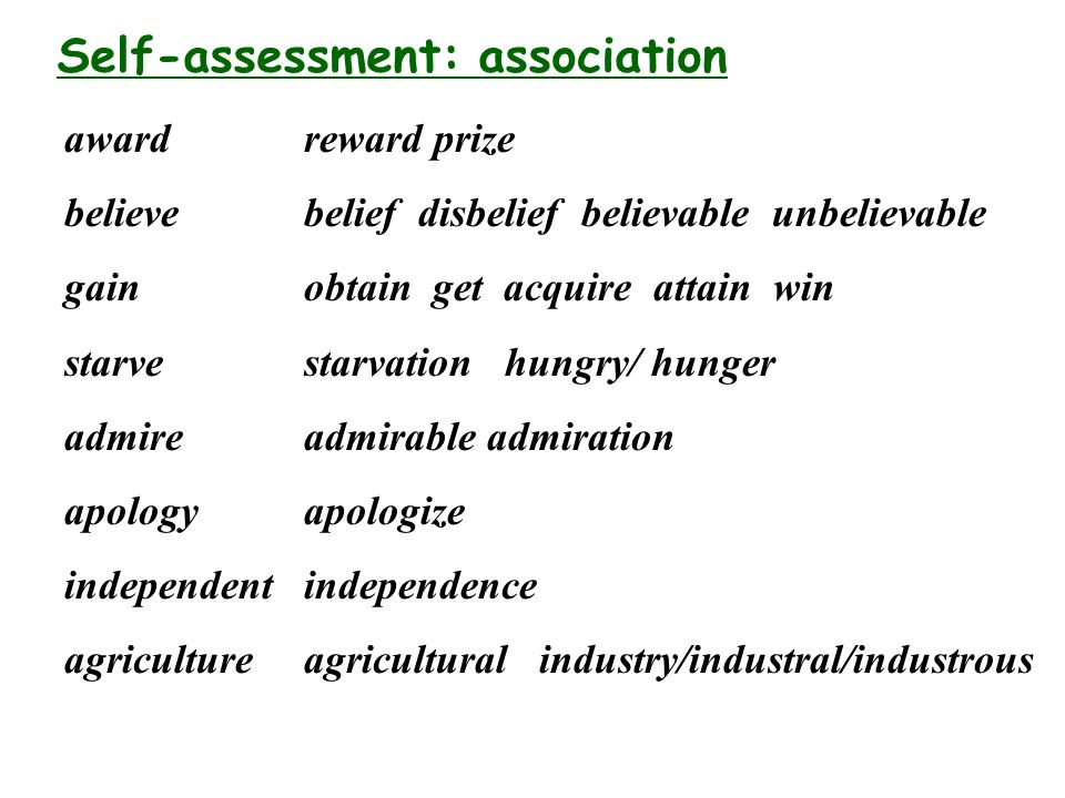 Self-assessment: association award believe gain starve admire apology independent agriculture reward prize belief disbelief believable unbelievable obtain get acquire attain win starvation hungry/ hunger admirable admiration apologize independence agricultural industry/industral/industrous