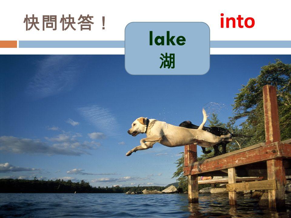 快問快答! lake 湖 into