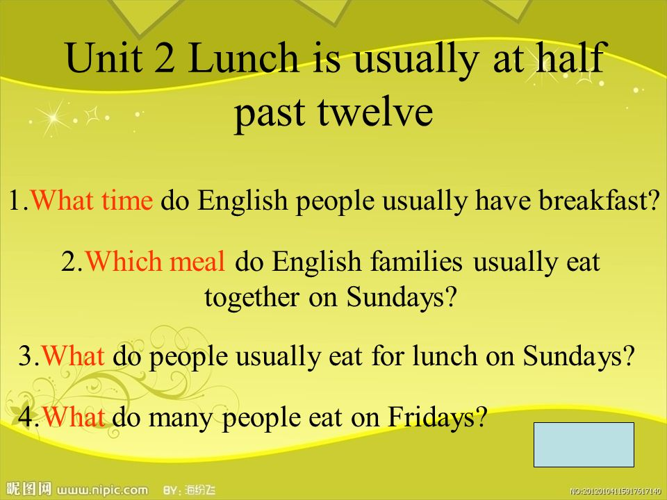 Unit 2 Lunch is usually at half past twelve 1.What time do English people usually have breakfast.