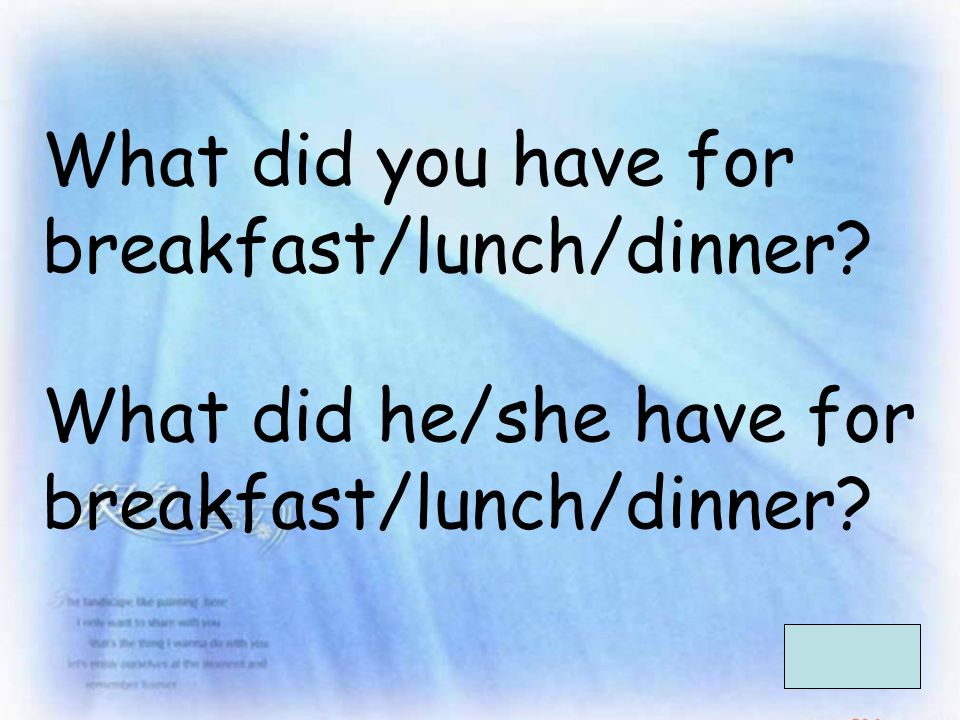 What did you have for breakfast/lunch/dinner What did he/she have for breakfast/lunch/dinner