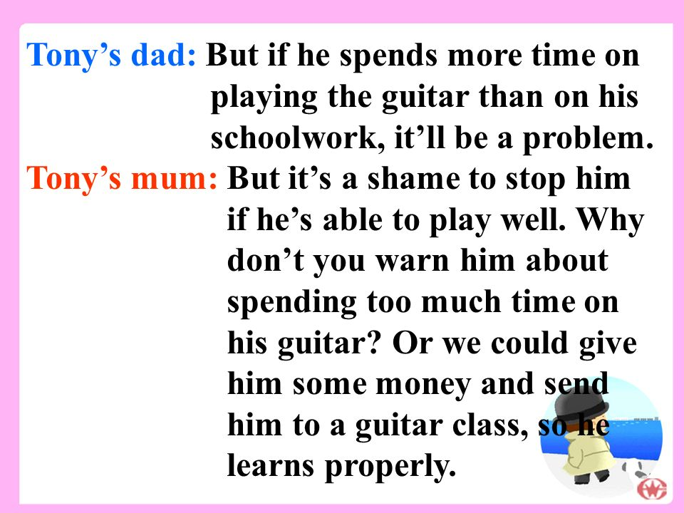 Tony's dad: But if he spends more time on playing the guitar than on his schoolwork, it'll be a problem.