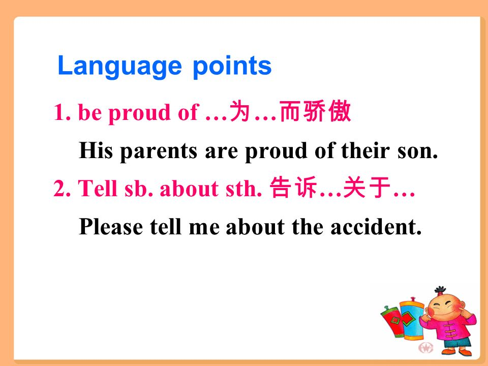 Language points 1. be proud of … 为 … 而骄傲 His parents are proud of their son.