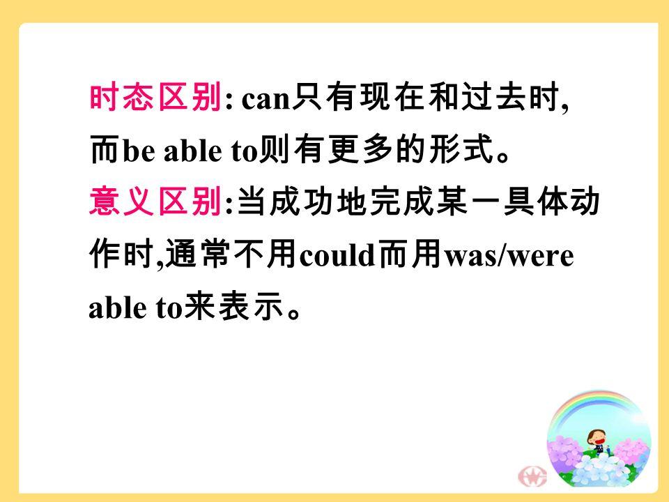 时态区别 : can 只有现在和过去时, 而 be able to 则有更多的形式。 意义区别 : 当成功地完成某一具体动 作时, 通常不用 could 而用 was/were able to 来表示。