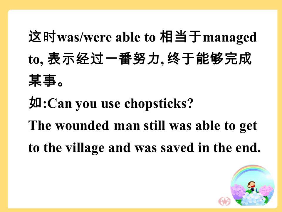 这时 was/were able to 相当于 managed to, 表示经过一番努力, 终于能够完成 某事。 如 :Can you use chopsticks.