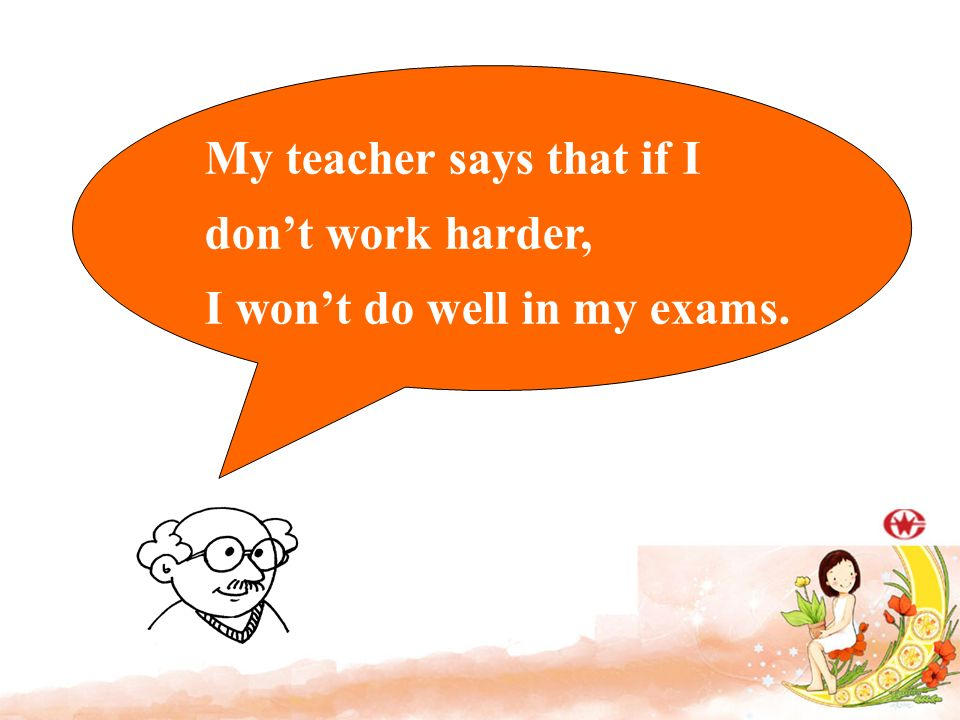 My teacher says that if I don't work harder, I won't do well in my exams.
