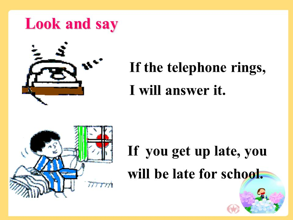 If the telephone rings, I will answer it. If you get up late, you will be late for school.
