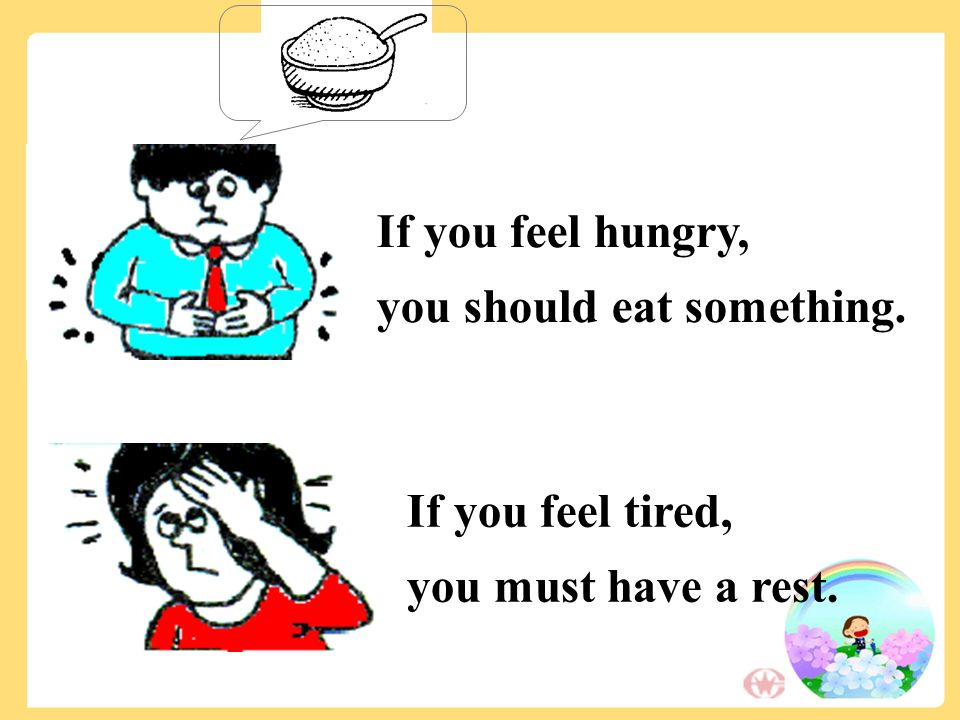 If you feel hungry, you should eat something. If you feel tired, you must have a rest.
