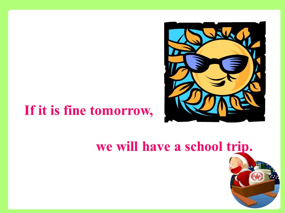 If it is fine tomorrow, we will have a school trip.