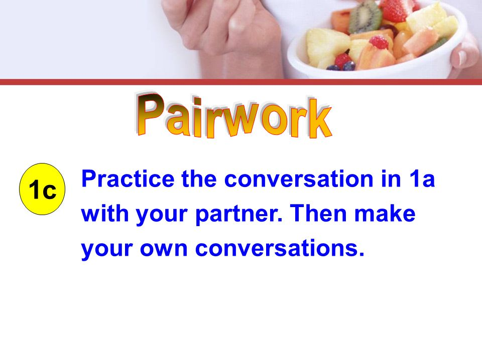 1c Practice the conversation in 1a with your partner. Then make your own conversations.