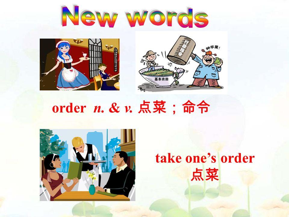 order n. & v. 点菜;命令 take one's order 点菜