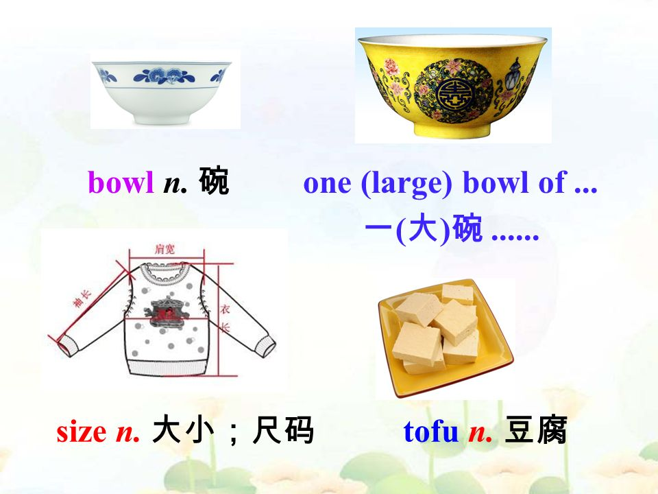 tofu n. 豆腐 size n. 大小;尺码 bowl n. 碗 one (large) bowl of... 一 ( 大 ) 碗......