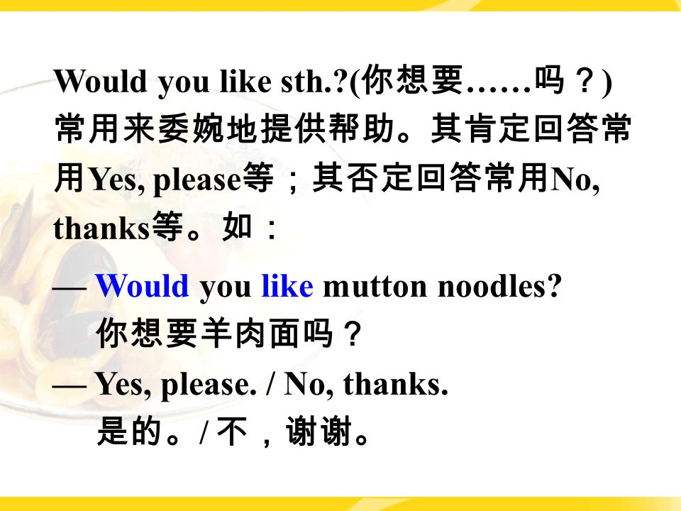 — Would you like mutton noodles. 你想要羊肉面吗? — Yes, please.