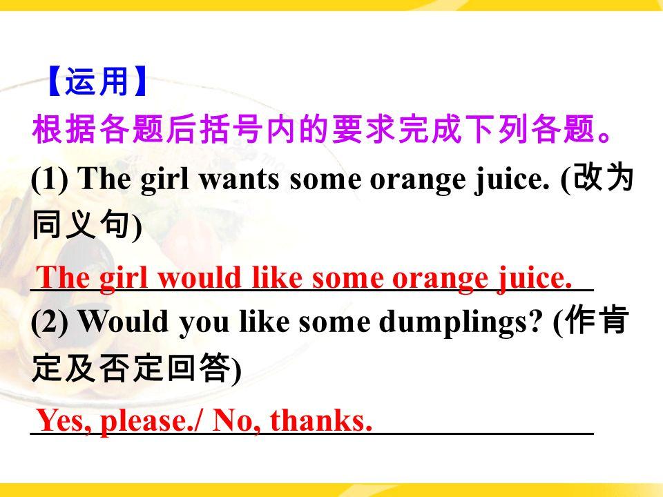 【运用】 根据各题后括号内的要求完成下列各题。 (1) The girl wants some orange juice.