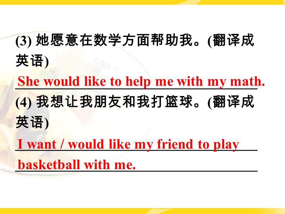 (3) 她愿意在数学方面帮助我。 ( 翻译成 英语 ) __________________________________ (4) 我想让我朋友和我打篮球。 ( 翻译成 英语 ) __________________________________ She would like to help me with my math.