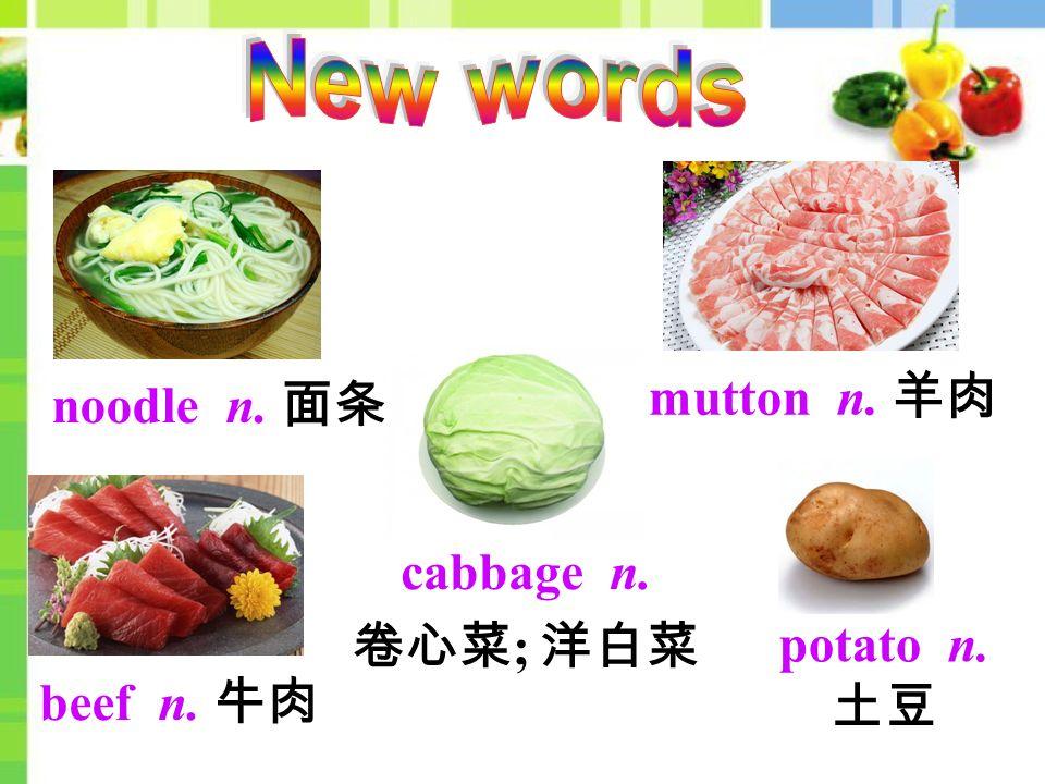 mutton n. 羊肉 noodle n. 面条 cabbage n. 卷心菜 ; 洋白菜 beef n. 牛肉 potato n. 土豆
