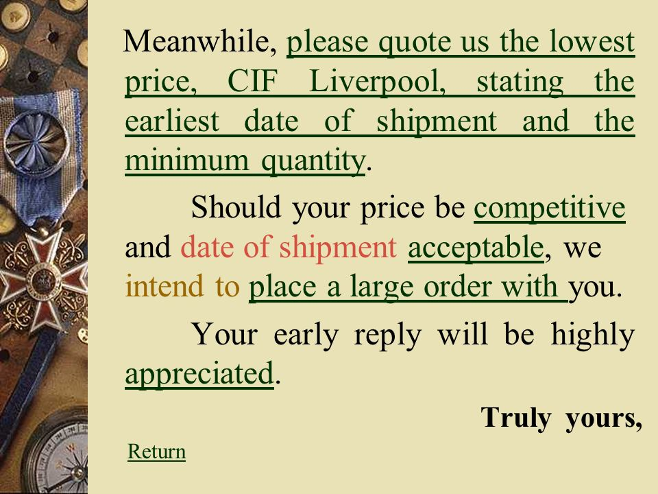 Meanwhile, please quote us the lowest price, CIF Liverpool, stating the earliest date of shipment and the minimum quantity.please quote us the lowest price, CIF Liverpool, stating the earliest date of shipment and the minimum quantity Should your price be competitive and date of shipment acceptable, we intend to place a large order with you.competitiveacceptableplace a large order with Your early reply will be highly appreciated.