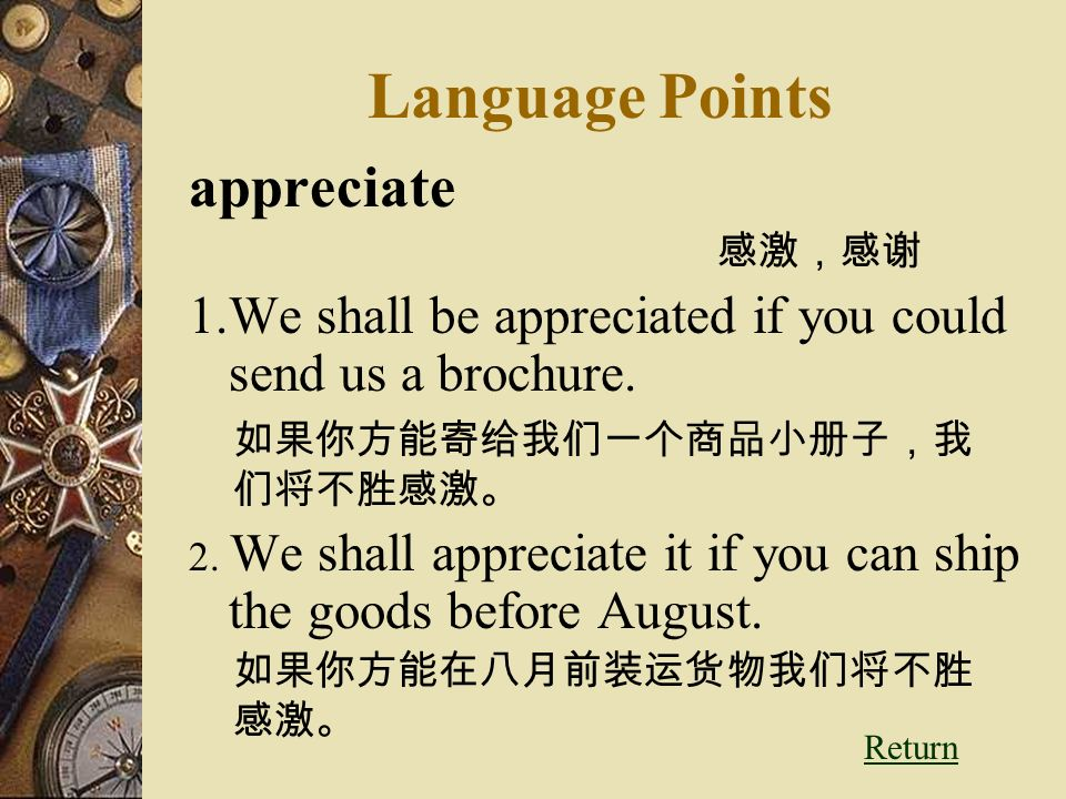 Language Points appreciate 感激,感谢 1.We shall be appreciated if you could send us a brochure.