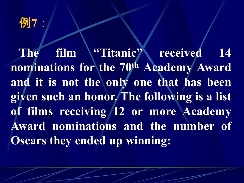例 7 : The film Titanic received 14 nominations for the 70 th Academy Award and it is not the only one that has been given such an honor.